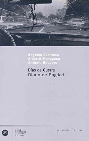 Días de guerra: Diario de Bagdad por ÁNGELES ESPINOSA, Alberto Masegosa, Antonio Baquero