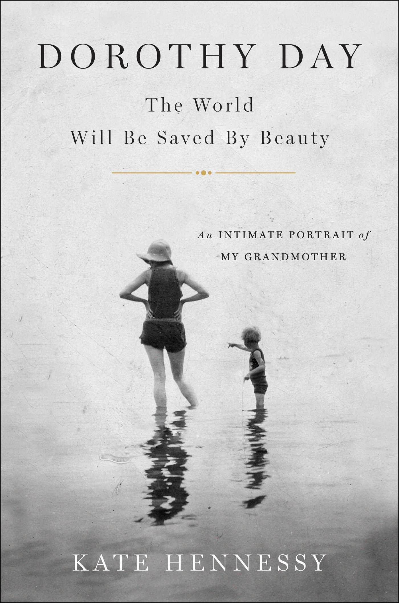 Dorothy Day: The World Will Be Saved by Beauty: An Intimate Portrait of My Grandmother
