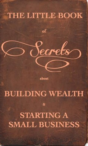 The Little Book of Secrets about Building Wealth and Starting a Small Bussiness