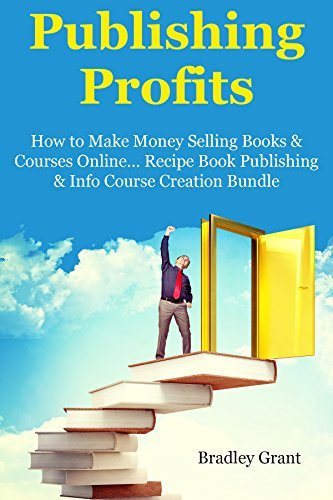 PUBLISHING PROFITS: How to Make Money Selling Books & Courses Online… Recipe Book Publishing & Info Course Creation Bundle