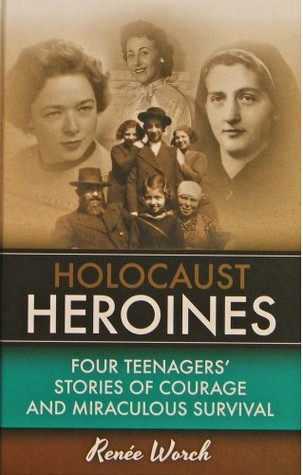 Holocaust Heroines: Four Teenagers' Stories of Courage and Miraculous Survival