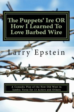 The Puppets' Ire Or How I Learned To Love Barbed Wire: A comedic play of good and evil in the Old West in iambic verse for 13 actors and additional roles