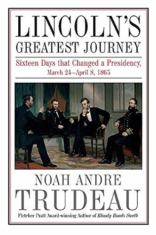 Lincolns Greatest Journey: Sixteen Days that Changed a Presidency, March 24 - April 8, 1865