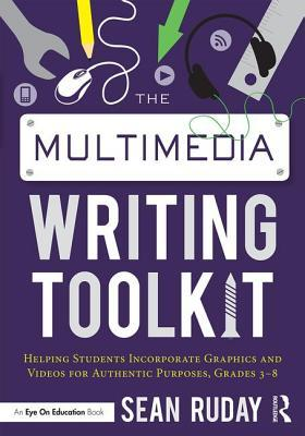 The Multimedia Writing Toolkit: Helping Students Incorporate Graphics and Videos for Authentic Purposes, Grades 3-8