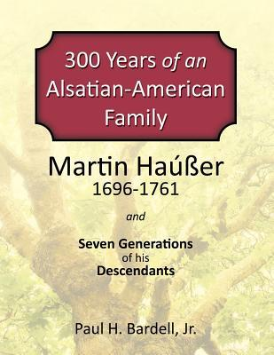 300 Years of an Alsatian-American Family: Martin Hauser and Seven Generations of his Descendents