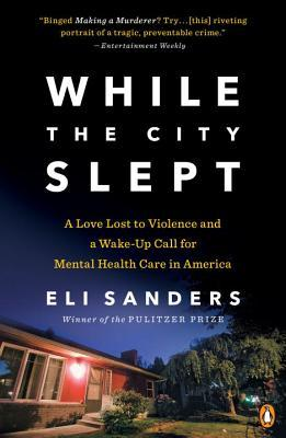 While the city slept: a love lost to violence and a wake-up call for mental health care in america by Eli Sanders