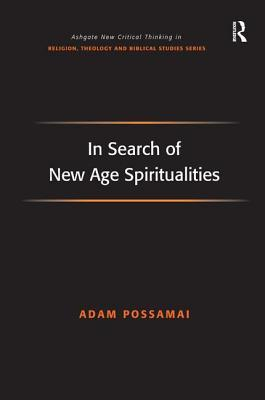 In Search of New Age Spiritualities (Ashgate New Critical Thinking in Religion, Theology, and Biblical Studies) (Ashgate New Critical Thinking in Religion, ... in Religion, Theology, and Biblical Studies)