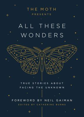 The Moth Presents All These Wonders: True Stories about Facing the Unknown - Catherine  Burns
