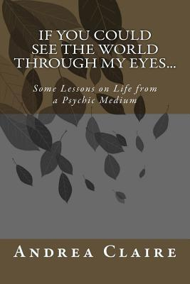If You Could See the World Through My Eyes ...: Some Lessons on Life from a Psychic Medium