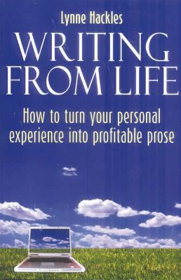 Writing From Life How To Turn Your Personal Experience Into Profitable Prose