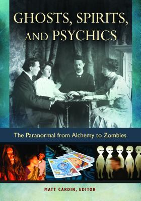 Ghosts, Spirits, and Psychics: The Paranormal from Alchemy to Zombies: The Paranormal from Alchemy to Zombies