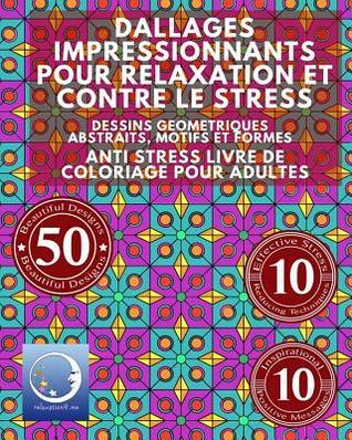 ANTI STRESS Livre De Coloriage Pour Adultes: Dallages Impressionnants Pour Relaxation Et Contre Le Stress - Dessins Geometriques Abstraits, Motifs Et Formes