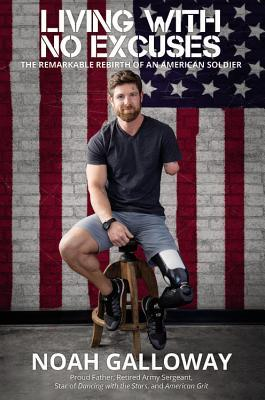 Living with No Excuses: The Remarkable Rebirth of an American Soldier by Noah Galloway
