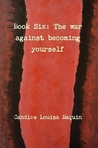 Book Six: The war against becoming yourself
