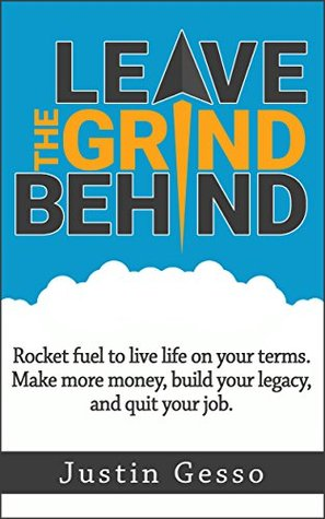 Leave The Grind Behind: Rocket fuel to live life on your terms. Make more money, build your legacy, and quit your job.
