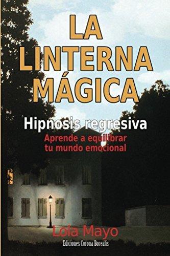 La linterna mágica: Hipnosis regresiva: aprende a equilibrar tu mundo emocional