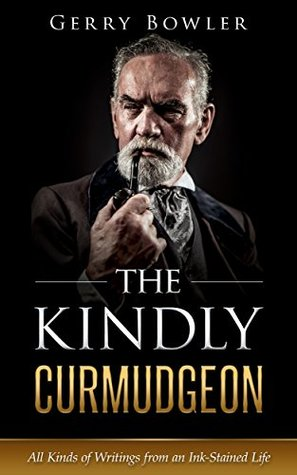 The Kindly Curmudgeon: All Kinds of Writings from an Ink-Stained Life