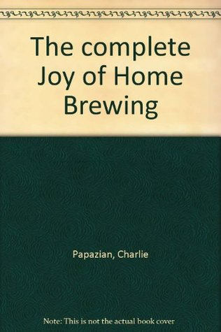 The Complete Joy Of Home Brewing by Charles Papazian