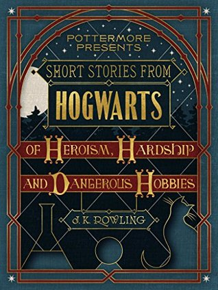 Short Stories from Hogwarts of Heroism, Hardship and Dangerous Hobbies(Pottermore Presents 1)