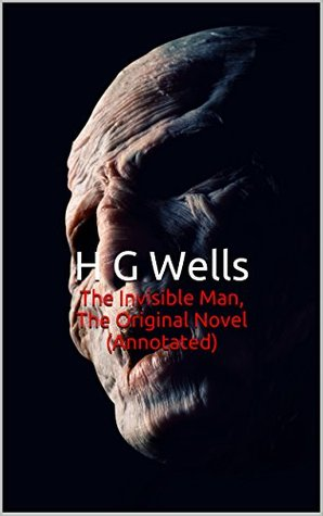 The Invisible Man, The Original Novel (Annotated): Masterpiece Collection: The Invisible Man, H G Wells Famous Quotes, Book List, and Biography