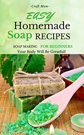 Easy Homemade Soap Recipes: Soap Making For Beginners Your Body Will Be Greatfull