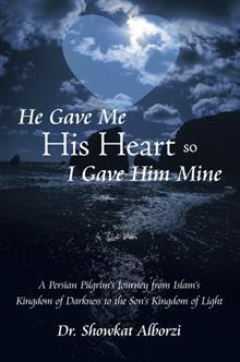 He Gave Me His Heart, So I Gave Him Mine: A Persian Pilgrims Journey from Islams Kingdom of Darkness to the Sons Kingdom of Light