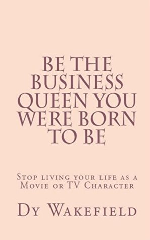 Be The Business Queen you were Born to Be: Stop living your life as a Movie or TV Character