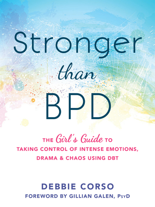 Stronger Than BPD: The Girl's Guide to Taking Control of Intense Emotions, Drama, and Chaos Using DBT