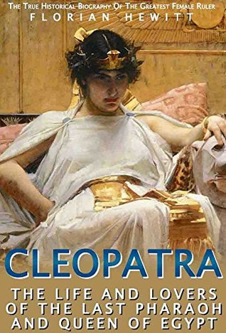 Cleopatra: The Life and Lovers of the Last Pharaoh and Queen of Egypt