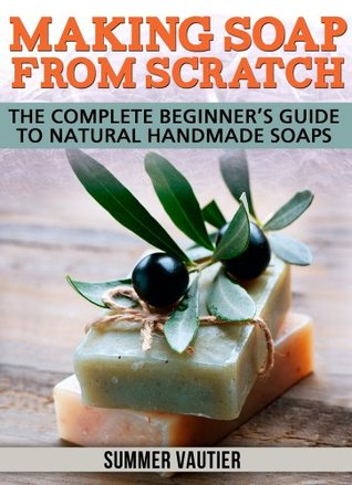 Making Soap from Scratch: Complete Beginner's Guide to Natural Handmade Soaps
