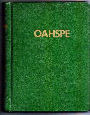 Oahspe a New Bible in the Words of Jehovah and His Angel Embassadors: A Sacred History of the Dominions of the Higher and Lower Heavens on the Earth