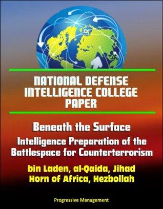 National Defense Intelligence College Paper: Beneath the Surface - Intelligence Preparation of the Battlespace for Counterterrorism - bin Laden, al-Qaida, Jihad, Horn of Africa, Hezbollah