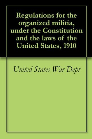 Regulations for the organized militia, under the Constitution and the laws of the United States, 1910