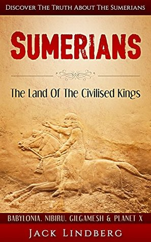 Sumerians: The Land Of The Civilised Kings: Discover The Truth About - The Sumerians (Babylonia, Nibiru, Gilgamesh & Planet X)