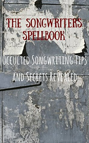 The Songwriters Spellbook: Occulted Songwriting Tips And Secrets Revealed