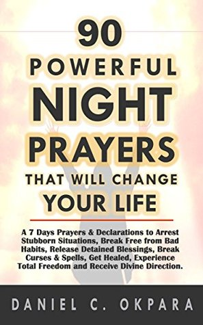 90 Powerful Night Prayers that Will Change Your Life: 7 Days Prayers & Declarations to Arrest Stubborn Situations, Break Free from Bad Habits, Release Detained Blessings, and Receive Divine Direction