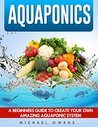 Aquaponics: A Beginner's Guide to Create Your Own Amazing Aquaponic System (Aquaponics, Gardening, Hydroponics, Fish, System)