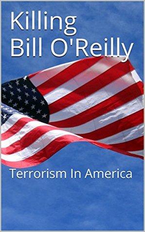 Killing Bill O' Reilly: Terrorism In America