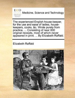 The experienced English house-keeper, for the use and ease of ladies, house-keepers, cooks, &c. Wrote purely from practice, ... Consisting of near 800 ... appeared in print. ... By Elizabeth Raffald.