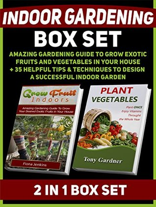Indoor Gardening Box Set: Amazing Gardening Guide To Grow Exotic Fruits and Vegetables in Your House + 35 Helpful Tips & Techniques to Design a Successful ...