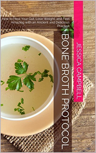 The Bone Broth Protocol: How to Heal Your Gut, Lose Weight and Feel Amazing with an Ancient and Delicious Practice