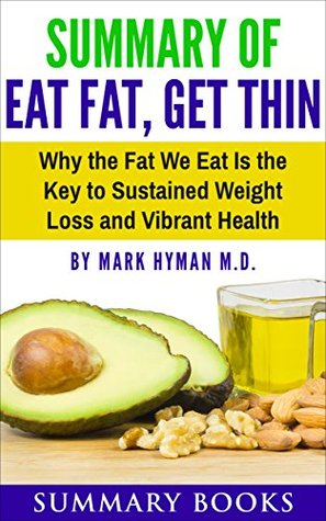 Summary Of Eat Fat, Get Thin: Why the Fat We Eat Is the Key to Sustained Weight Loss and Vibrant Health by Mark Hyman M.D.