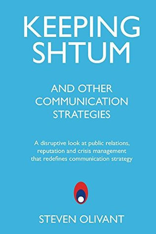 Keeping Shtum and Other Communication Strategies: A disruptive look at public relations, reputation and crisis management that redefines communication strategy