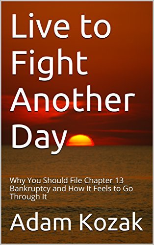 Live to Fight Another Day: Why You Should File Chapter 13 Bankruptcy and How It Feels to Go Through It