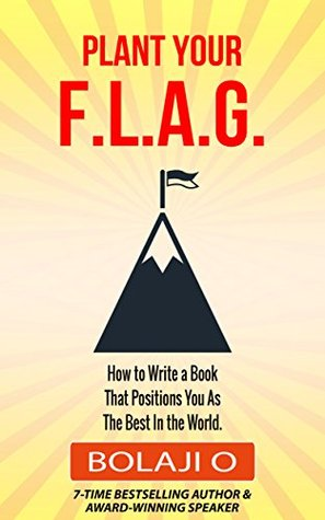 Plant Your FLAG.: How to Write a Nonfiction Book That Positions You as the Best in the World At What You Do.
