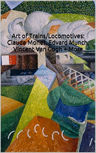 Art of Trains/Locomotives: Claude Monet, Edvard Munch, Vincent Van Gogh + More: 24 Full Color Paintings