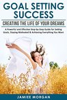Goal Setting Success: Creating The Life Of Your Dreams: A Powerful And Effective Step-By-Step Guide For Setting Goals, Staying Motivated & Achieving Everything ... Maximum Achievements, Smart goals, Habits)