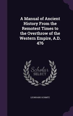 A Manual of Ancient History from the Remotest Times to the Overthrow of the Western Empire, A.D. 476