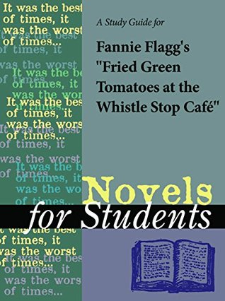 "A Study Guide for Fannie Flagg's ""Fried Green Tomatoes at the Whistle Stop Cafe"" (Novels for Students)"