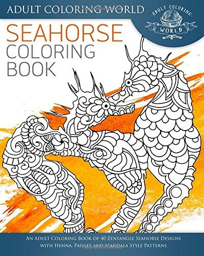 Seahorse Coloring Book: An Adult Coloring Book of 40 Zentangle Seahorse Designs with Henna, Paisley and Mandala Style Patterns: Volume 3 (Ocean Coloring Books)